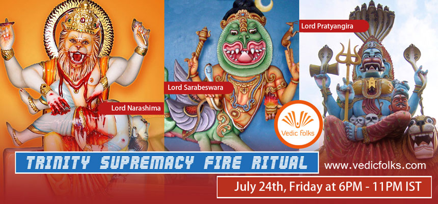 Book Online Tickets for Trinity Supremacy Fire Ritual, Chennai. Trinity Supremacy fire Ritual – For Lord Narasimha, Lord Sarabeswarar & Pratyangira DeviScheduled on July 24th, Friday (Durgashtami) at 6.00PM - 11PM ISTVedicfolks going to celebrate this Durgashtami in grand manner by performing supremacy
