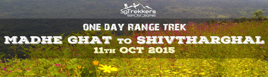 Book Online Tickets for Range Trek MADHE GHAT To SHIVTHAR GHAL :, Pune. Range Trek MADHE GHAT To SHIVTHAR GHAL : 11th OCTHIGHLIGHTS:Madhe Ghat :Madhe Ghat is located around 85 km south west of Pune bordering Raigad district.It is about 850 m. above MSL.In history, when the great warrior Narveer Tanaji Malusare died in th