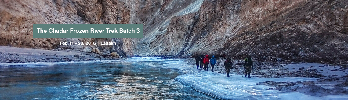 Book Online Tickets for The Chadar Frozen River Trek Batch 3, Ladakh. The Chadar Frozen River TrekRegion: - Leh, Ladakh, J & K Duration: - 09 days Grade: - Difficult Max Altitude: - 11,123 Ft. Approx Trekking Km: - 75 kms. This trek is considered as one of the most exciting and unique treks