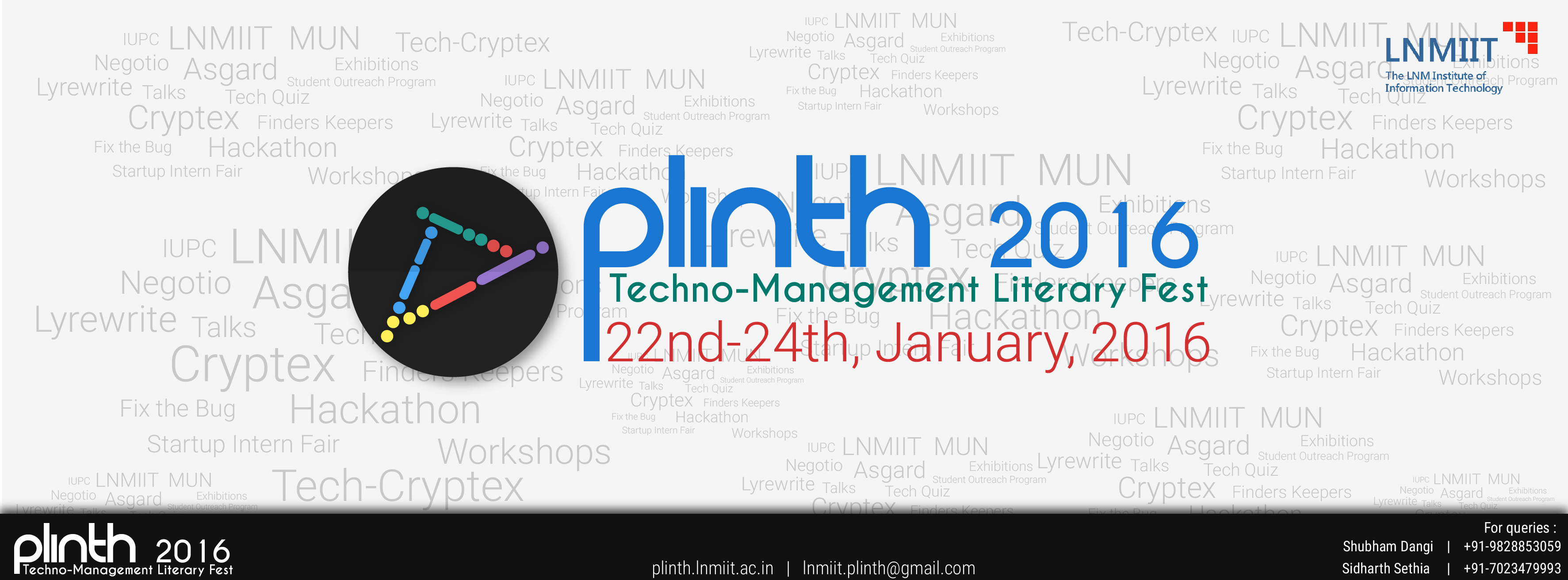 Book Online Tickets for Plinth16, Jaipur. PLINTH is the annual inter-collegiate Techno-Management-Literary Festival of The LNMIIT, Jaipur. It encompasses and transcends the boundaries of science and technology, bringing to its audience a truly enriching experience.True to its name, its endea
