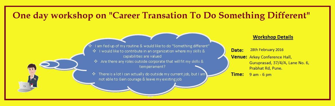 Book Online Tickets for Career Transition Workshop, Pune. CAREER TRANSITION TO DO SOMETHING DIFFERENT!!! One day \