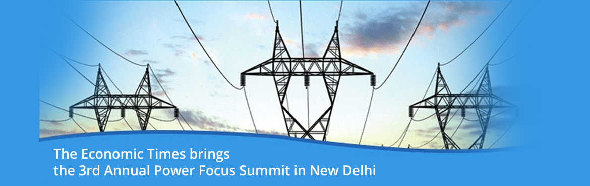 The Economic Times brings the 3rd Annual Power Focus Summit in New Delhi