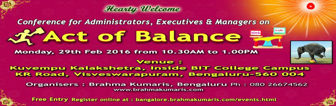 Book Online Tickets for Act Of Balance By BRAHMA KUMARIS, Bengaluru. Conference for Administrators, Executives & Managers.  Bringing a balance between work and life. Organised by Brahma Kumaris  (H. Qtrs. Mount Abu & Bengaluru 560 004)