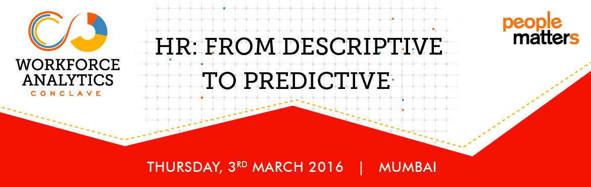 Book Online Tickets for Workforce Analytics Conclave 2016 | 3rd , Mumbai. The Workforce Analytics Conclave 2016 has been designed to help you and your team accelerate the journey that will build the capability to be able to shift from a traditional deive, retrospective approach to a future-looking, predictable approach.&nb