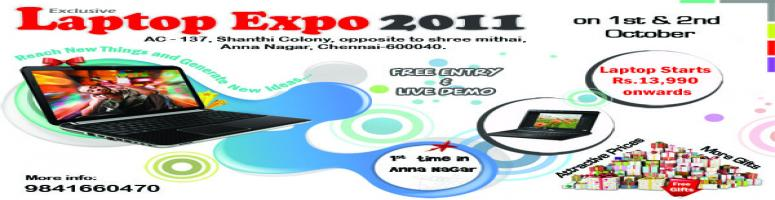 Book Online Tickets for Laptop Expo 2011 with Live Demo, Chennai. Laptop Expo 2011@ AnnaNagarLaptops Starts from Rs.13,990 Onwards MultiBrand Laptops with Live DemoFree Gifts & Assured Prizes Two days only 1,2, Sep2011 Venue:AC-137 ,Shanthi Colony,opp to Shre Mithai,AnnaNagar,Chennai-40 9841660470