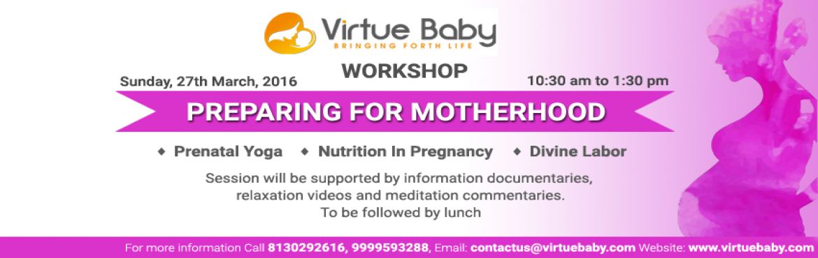 Book Online Tickets for Preparing For Motherhood - Virtue Baby W, NewDelhi. Preparing For Motherhood The sessions are being taken by Tarmeen Kaur ( Dietician), Poonam ( Prenatal Yoga Expert), Dr Nitika Sobti ( Gynaecologist). Prenatal Yoga: Yoga sessions and exercise to encourage relaxation and strengthening of the musc