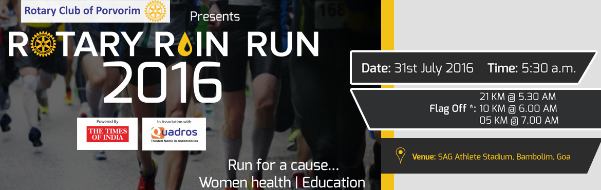 Book Online Tickets for  Rotary Rain Run 2016, Panjim. Rotary Rain Run 2016 is Second Edition of the Rotary Rain Run being organised at Goa by Rotary Club of Porvorim. We intend to be biggest Monsoon Marathon in the country in a few years time. We are working towards Women Health and Education and have a