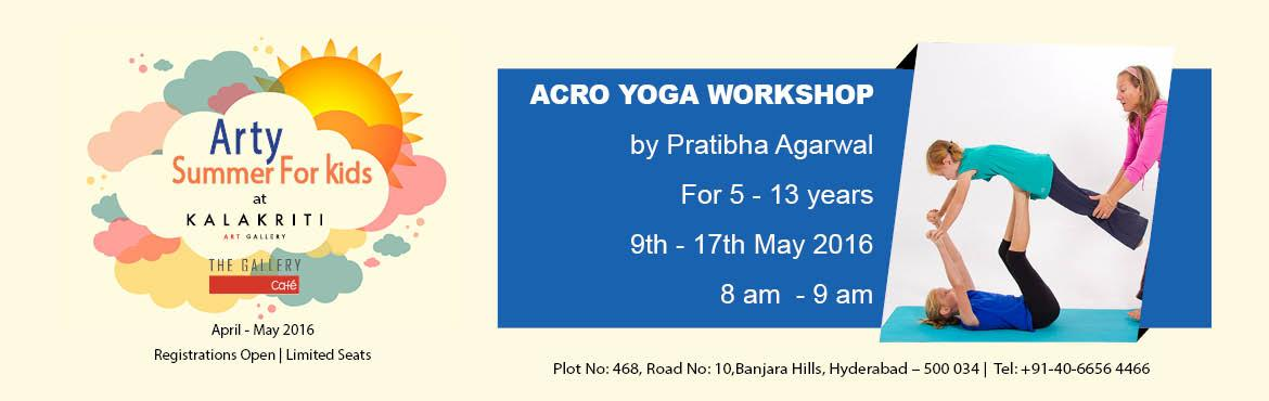 Book Online Tickets for Arty Summer - Acro Yoga , Hyderabad. Organizer- Kalakriti Art Gallery. Acro Yoga workshop - 9 - 17 May 2016 (excluding Sunday) Conducted by Prathiba Agarwal For 5-13 years 8 am to 9 am Probably, your childhood was a bit different, than your kid\'s one. Today\'s children live in the age