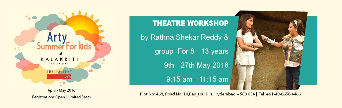 Book Online Tickets for Arty Summer - Theatre workshop , Hyderabad. Organizer- Kalakriti Art Gallery Theatre workshop – 9 - 27 May 2016 (weekdays only) Conducted by Rathna Shekar Reddy and group For 8-13 years 9:15 am to 11:15 am Theatre is the best learning tool to inculcate confidence, develop public-speaking