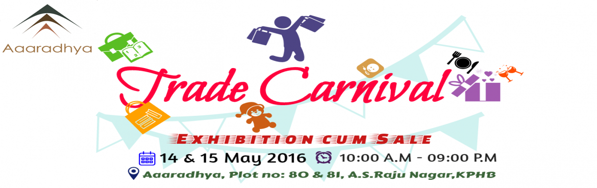 Book Online Tickets for Aaaradhya Trade Carnival, Hyderabad.        Aaaradhya presents TRADE CARNIVAL. Mega Lifestyle and sale exhibition. Date: 14 & 15th May, 2016.  Venue: Aaaradhya, Plot no: 80 & 81,A.S.RAJU NAGAR, KPHB.Time: 10:00 A.M. - 09:00 P.M *Business entities*consultants*Accessories*Clothing