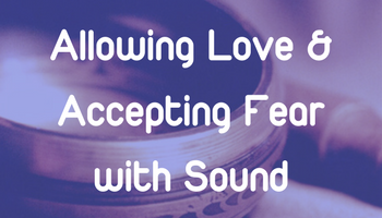 Allowing Love and Accepting Fear with Sound