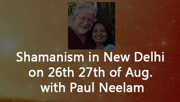 Shamanism in New Delhi on 26th 27th of Aug. with Paul Neelam