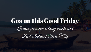Goa on this Good Friday - 2n/3days Goa Trip Get good use of this long week end